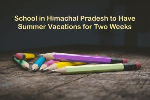 School in Himachal Pradesh to Have Summer Vacations for Two Weeks