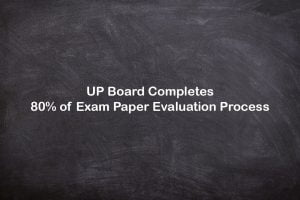 UP Board Completes 80% of Exam Paper Evaluation Process